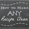 How to Make Any Recipe a Clean Eating Recipe (almost)